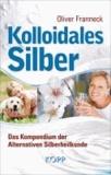 Kolloidales Silber - Das Kompendium der Alternativen Silberheilkunde.