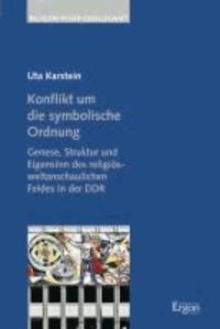 Konflikt um die symbolische Ordnung - Genese, Struktur und Eigensinn des religiös-weltanschaulichen Feldes in der DDR.