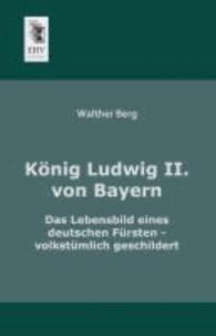 König Ludwig II. von Bayern - Das Lebensbild eines deutschen Fürsten - volkstümlich geschildert.