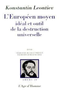 Konstantin Leontiev - L'EUROPEEN MOYEN. - Idéal et outil de la destruction universelle.