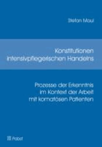Konstitutionen intensivpflegerischen Handelns - Prozesse der Erkenntnis im Kontext der Arbeit mit komatösen Patienten.