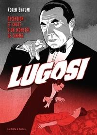 Koren Shadmi - Bela Lugosi - Ascension et chute d'un monstre de cinéma.