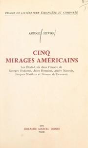 Kornel Huvos - Cinq mirages américains - Les États-Unis dans l'œuvre de Georges Duhamel, Jules Romains, André Maurois, Jacques Maritain et Simone de Beauvoir.