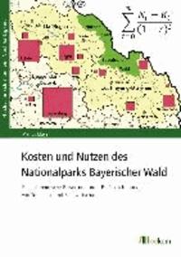 Kosten und Nutzen des Nationalparks Bayerischer Wald - Eine ökonomische Bewertung unter Berücksichtigung von Tourismus und Forstwirtschaft.