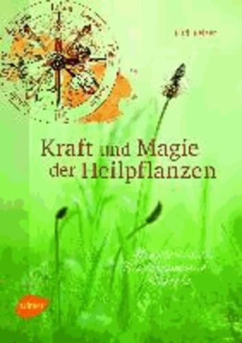 Kraft und Magie der Heilpflanzen - Kräuterwissen, Brauchtum und Rezepte.