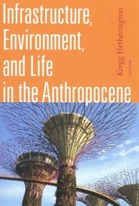 Kregg Hetherington - Infrastructure, Environment, and Life in the Anthropocene.