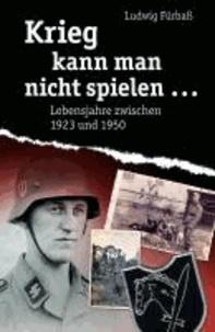 Krieg kann man nicht spielen… - Lebensjahre zwischen 1923 bis 1950.