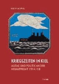 Kriegszeiten in Kiel -Alltag und Politik an der Heimatfront 1914-1918.