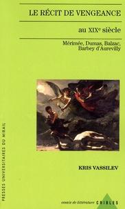 Kris Vassilev - Le récit de vengeance au XIXe siècle - Mérimée, Dumas, Balzac, Barbey d'Aurevilly.