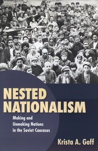 Krista-A Goff - Nested Nationalism - Making and Unmaking Nations in the Soviet Caucasus.