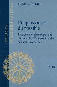 Kristell Trego - L'impuissance du possible - Emergence et développement du possible, d'Aristote à l'aube des temps modernes.