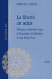 Kristell Trego - La liberté en actes - Ethique et métaphysique, d'Alexandre d'Aphrodise à Jean Duns Scot.