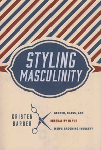 Kristen Barber - Styling Masculinity - Gender, Class, and Inequality in the Men's Grooming Industry.