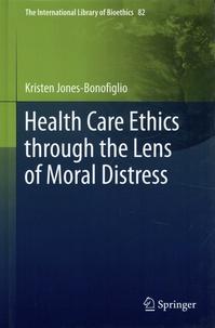 Kristen Jones-Bonofiglio - Health Care Ethics through the Lens of Moral Distress.