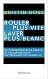 Kristin Ross - Rouler plus vite, laver plus blanc - Modernisation de la France et décolonisation au tournant des années soixante.