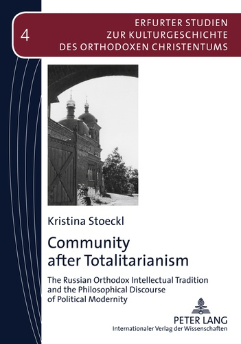 Kristina Stoeckl - Community after Totalitarianism - The Russian Orthodox Intellectual Tradition and the Philosophical Discourse of Political Modernity.