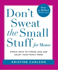 Kristine Carlson - Don't Sweat the Small Stuff for Moms - Simple Ways to Stress Less and Enjoy Your Family More.