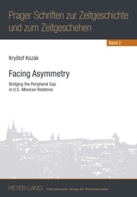 Krystof Kozák - Facing Asymmetry - Bridging the Peripheral Gap in U.S.-Mexican Relations.