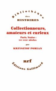Krzysztof Pomian - Collectionneurs, amateurs et curieux - Paris, Venise, XVIe-XVIIIe siècle.