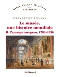 Krzysztof Pomian - Le musée, une histoire mondiale - Tomes 2, L'ancrage européen, 1789-1850.