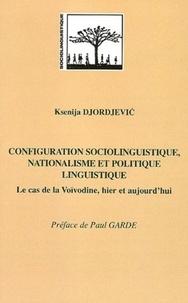 Ksenija Djordjevic - Configuration sociolinguistique, nationalisme et politique linguistique - Le cas de la Voïvodine, hier et aujourd'hui.