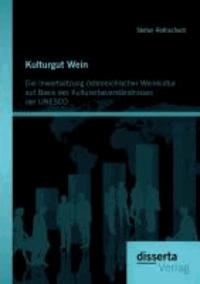 Kulturgut Wein: Die Inwertsetzung österreichischer Weinkultur auf Basis des Kulturerbeverständnisses der UNESCO.