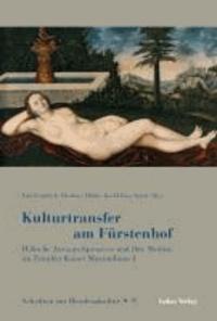 Kulturtransfer am Fürstenhof - Höfische Austauschprozesse und ihre Medien im Zeitalter Kaiser Maximilians I..