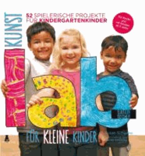 Kunst Lab fu¨r kleine Kinder - 52 spielerische Projekte fu¨r Kindergartenkinder.