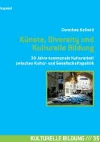Künste, Diversity und Kulturelle Bildung - 30 Jahre kommunale Kulturarbeit zwischen Kultur- und Gesellschaftspolitik - Reflexionen, Erfahrungen und Konzepte.