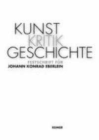 KunstKritikGeschichte - Festschrift für Johann Konrad Eberlein.