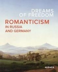 Kunstsamm Staatliche - Dreams of Freedom Romanticism in Germany and Russia.