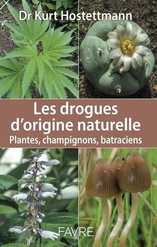 Les drogues d'origine naturelle. Plantes, champignons, batraciens