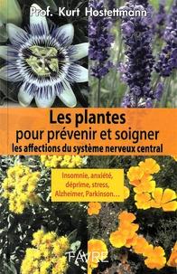 Kurt Hostettmann - Les plantes pour prévenir et soigner les affections du système nerveux central - Insomnie, anxiété, déprime, stress, Alzheimer, Parkinson....