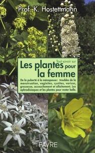 Kurt Hostettmann - Tout savoir sur Les plantes pour la femme - De la puberté à la ménopause, syndrome prémenstruel, troubles de la menstruation, vaginites, cystites, grossesse, accouchement et allaitement. Les aphrodisiaques et les plantes pour rester belle longtemps.