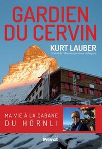 Kurt Lauber - Gardien du Cervin - Ma vie à la cabane du Hörnli.