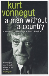 Kurt Vonnegut - A man Whithout a Country - A Memoir of Life in George W. Bush's America.