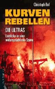 Kurven-Rebellen - Die Ultras - Einblicke in eine widerspru¨chliche Szene.