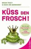 Küss den Frosch! - Wie Sie die Angst besiegen und Ihren Erfolg verwirklichen.