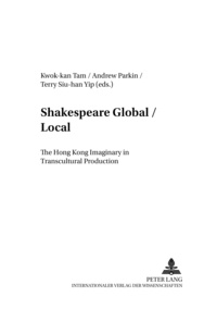 Kwok-kan Tam et Andrew Parkin - Shakespeare Global / Local - The Hong Kong Imaginary in Transcultural Production.