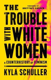 Kyla Schuller et Brittney Cooper - The Trouble with White Women - A Counterhistory of Feminism.