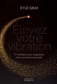 Kyle Gray - Elevez votre vibration - 111 pratiques pour augmenter votre connexion spirituelle.