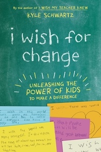 Kyle Schwartz - I Wish for Change - Unleashing the Power of Kids to Make a Difference.