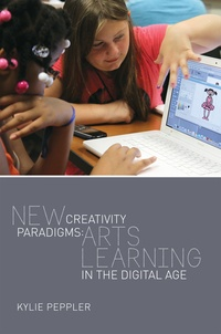 Kylie Peppler - New Creativity Paradigms - Arts Learning in the Digital Age.