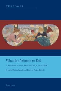 Kyriaki Hadjiafxendi et Patricia Zakreski - What is a Woman to Do? - A Reader on Women, Work and Art, c. 1830-1890.