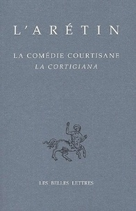 L'Arétin - La Comédie courtisane - Edition bilingue français-italien.
