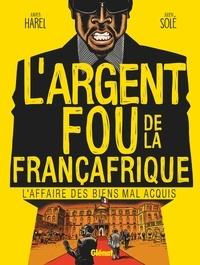 Xavier Harel - L'Argent fou de la Françafrique - L'Affaire des biens mal-acquis.