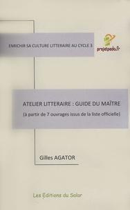 Gilles Agator - Atelier littéraire : guide du maître - A partir de 7 ouvrages issus de la liste officielle.