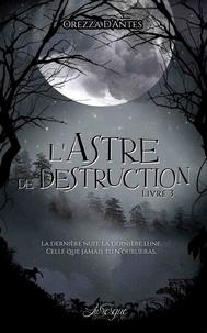 Orezza D'Antes - La saga des astres 3 : L'Astre de Destruction, livre 3.