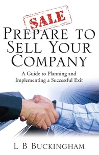 L.B. Buckingham - Prepare To Sell Your Company - A Guide to Planning and Implementing a Successful Exit.