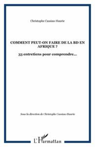 Christophe Cassiau-Haurie - Africultures N° 84 : Comment peut-on faire de la BD en Afrique ? - 33 entretiens pour comprendre....